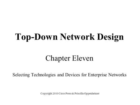 Top-Down Network Design Chapter Eleven Selecting Technologies and Devices for Enterprise Networks Copyright 2010 Cisco Press & Priscilla Oppenheimer.