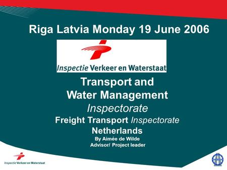 Transport and Water Management Inspectorate Freight Transport Inspectorate Netherlands By Aimée de Wilde Advisor/ Project leader Riga Latvia Monday 19.