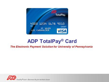 TotalPay ® Card – Electronic Pay for the Public Sector ADP TotalPay ® Card The Electronic Payment Solution for University of Pennsylvania.