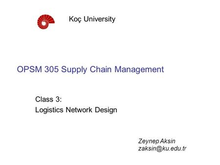 OPSM 305 Supply Chain Management Class 3: Logistics Network Design Koç University Zeynep Aksin
