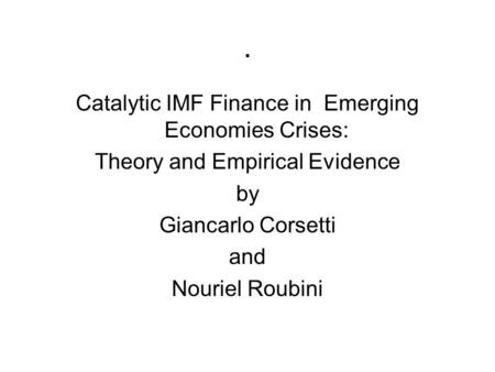 . Catalytic IMF Finance in Emerging Economies Crises: Theory and Empirical Evidence by Giancarlo Corsetti and Nouriel Roubini.