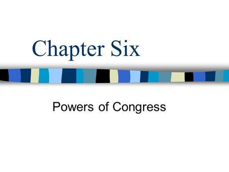 Chapter Six Powers of Congress.