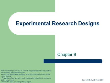 Copyright © Allyn & Bacon 2008 Experimental Research Designs Chapter 9 This multimedia product and its contents are protected under copyright law. The.