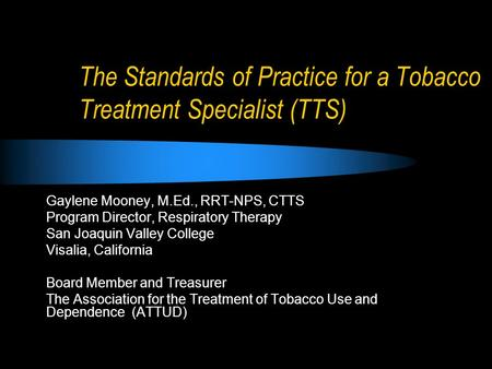 The Standards of Practice for a Tobacco Treatment Specialist (TTS) Gaylene Mooney, M.Ed., RRT-NPS, CTTS Program Director, Respiratory Therapy San Joaquin.