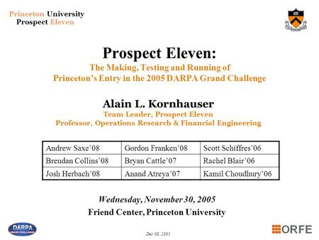 Princeton University Prospect Eleven Dec 08, 2005 Prospect Eleven: The Making, Testing and Running of Princeton's Entry in the 2005 DARPA Grand Challenge.