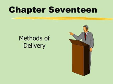 Chapter Seventeen Methods of Delivery. Chapter Seventeen Table of Contents zQualities of Effective Delivery zMethods of Delivery.