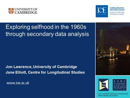 Exploring selfhood in the 1960s through secondary data analysis Jon Lawrence, University of Cambridge Jane Elliott, Centre for Longitudinal Studies Sub-brand.