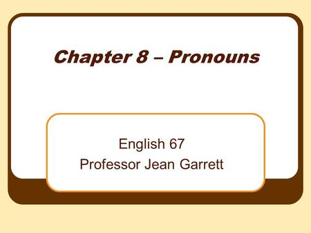 Chapter 8 – Pronouns English 67 Professor Jean Garrett.