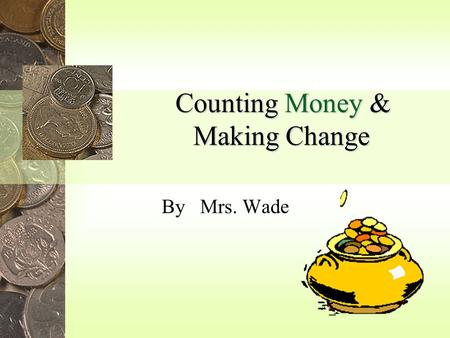 Counting Money & Making Change By Mrs. Wade One cent Five cents Ten cents Nickel Identify coins Penny Dime.