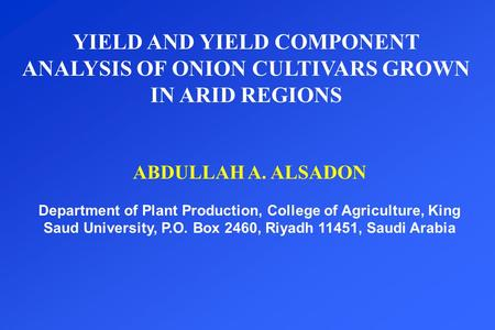 YIELD AND YIELD COMPONENT ANALYSIS OF ONION CULTIVARS GROWN IN ARID REGIONS ABDULLAH A. ALSADON Department of Plant Production, College of Agriculture,