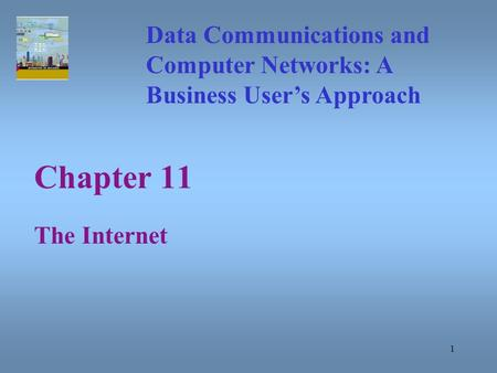 1 Chapter 11 The Internet Data Communications and Computer Networks: A Business User's Approach.