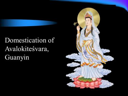Domestication of Avalokiteśvara, Guanyin. Miracle tales Tell people about Guanyin's salvific abilities and deeds Validate the scriptures' claim about.