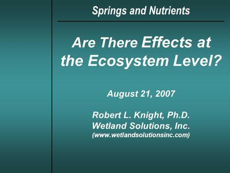 Are There Effects at the Ecosystem Level? August 21, 2007 Robert L. Knight, Ph.D. Wetland Solutions, Inc. (www.wetlandsolutionsinc.com) Springs and Nutrients.