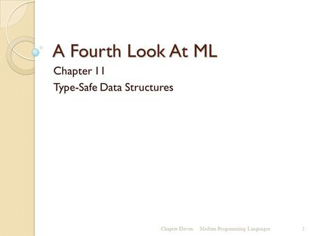 A Fourth Look At ML Chapter 11 Type-Safe Data Structures Chapter ElevenModern Programming Languages1.