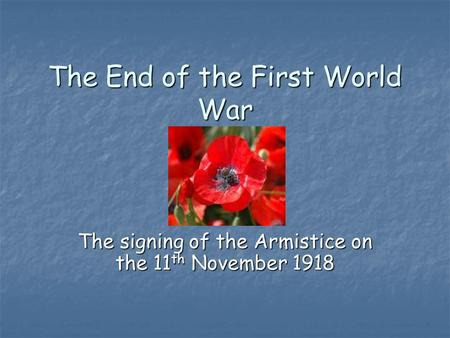 The End of the First World War The signing of the Armistice on the 11 th November 1918.