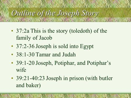 Outline of the Joseph Story 37:2a This is the story (toledoth) of the family of Jacob 37:2-36 Joseph is sold into Egypt 38:1-30 Tamar and Judah 39:1-20.