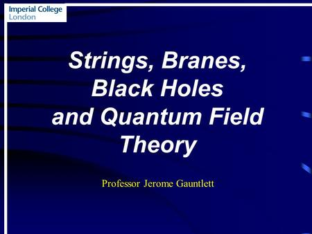 Strings, Branes, Black Holes and Quantum Field Theory Professor Jerome Gauntlett.