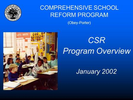COMPREHENSIVE SCHOOL REFORM PROGRAM (Obey-Porter) CSR Program Overview January 2002.
