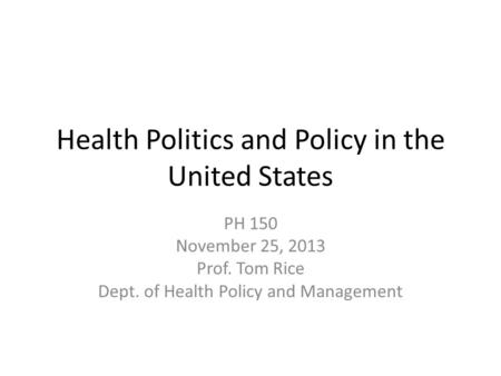 Health Politics and Policy in the United States PH 150 November 25, 2013 Prof. Tom Rice Dept. of Health Policy and Management.