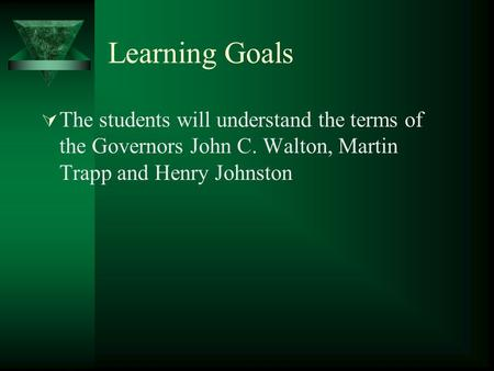 Learning Goals  The students will understand the terms of the Governors John C. Walton, Martin Trapp and Henry Johnston.