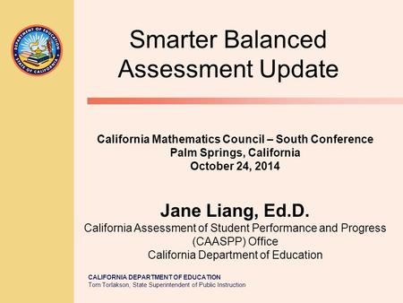 CALIFORNIA DEPARTMENT OF EDUCATION Tom Torlakson, State Superintendent of Public Instruction Smarter Balanced Assessment Update California Mathematics.