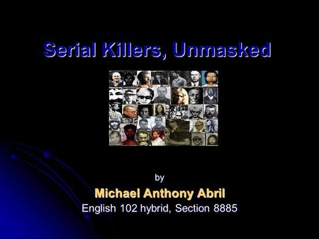 Serial Killers, Unmasked by Michael Anthony Abril English 102 hybrid, Section 8885.