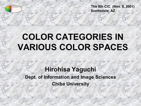 COLOR CATEGORIES IN VARIOUS COLOR SPACES Hirohisa Yaguchi Dept. of Information and Image Sciences Chiba University The 9th CIC (Nov. 8, 2001) Scottsdale,