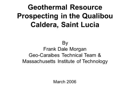 Geothermal Resource Prospecting in the Qualibou Caldera, Saint Lucia By Frank Dale Morgan Geo-Caraibes Technical Team & Massachusetts Institute of Technology.