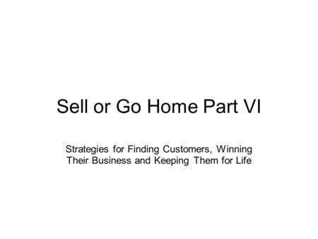 Sell or Go Home Part VI Strategies for Finding Customers, Winning Their Business and Keeping Them for Life.