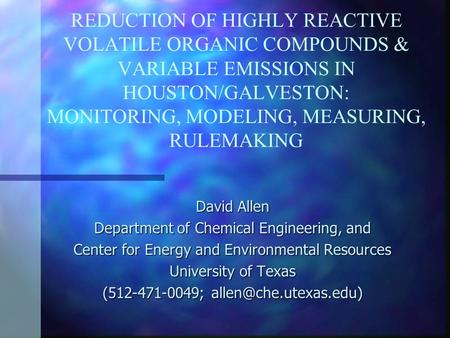 REDUCTION OF HIGHLY REACTIVE VOLATILE ORGANIC COMPOUNDS & VARIABLE EMISSIONS IN HOUSTON/GALVESTON: MONITORING, MODELING, MEASURING, RULEMAKING David Allen.