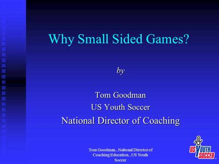 Tom Goodman...National Director of Coaching Education...US Youth Soccer Why Small Sided Games? by Tom Goodman US Youth Soccer National Director of Coaching.