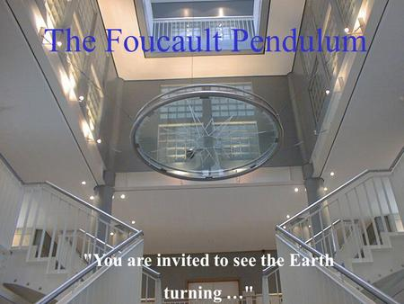 The Foucault Pendulum You are invited to see the Earth turning …