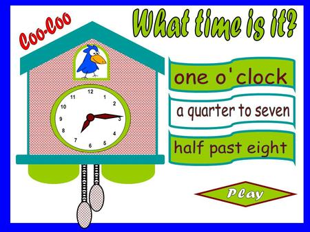 What time is it? Coo-Coo one o'clock a quarter to seven