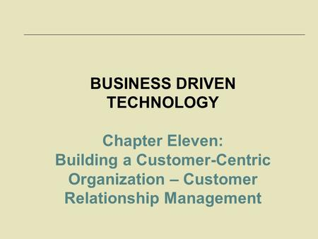 BUSINESS DRIVEN TECHNOLOGY Chapter Eleven: Building a Customer-Centric Organization – Customer Relationship Management.