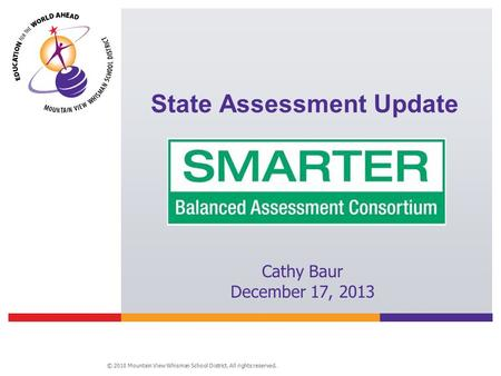 © 2010 Mountain View Whisman School District. All rights reserved. State Assessment Update Cathy Baur December 17, 2013.