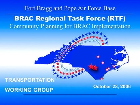 1 Fort Bragg and Pope Air Force Base BRAC Regional Task Force (RTF) Community Planning for BRAC Implementation October 23, 2006 TRANSPORTATION WORKING.