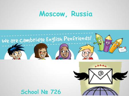 Moscow, Russia School № 726. It's a fantastic way to communicate in English!