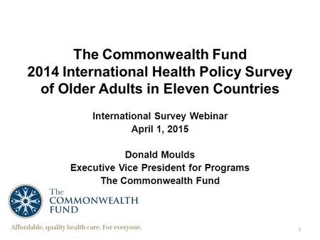 The Commonwealth Fund 2014 International Health Policy Survey of Older Adults in Eleven Countries International Survey Webinar April 1, 2015 Donald Moulds.