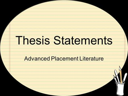 Thesis Statements Advanced Placement Literature. Basic Parts Topic---includes--- empowering the author, gives recognition to his work Claim---strong verb---must.
