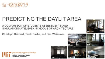PREDICTING THE DAYLIT AREA A COMPARISON OF STUDENTS ASSESSMENTS AND SIMULATIONS AT ELEVEN SCHOOLS OF ARCHITECTURE Christoph Reinhart, Tarek Rakha, and.