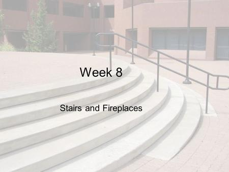 Week 8 Stairs and Fireplaces. Objectives This chapter discusses stairs and fireplaces: types, sizes, code requirements, design considerations, and how.