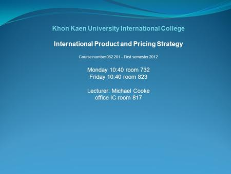 Khon Kaen University International College International Product and Pricing Strategy Course number 052 201 - First semester 2012 Monday 10:40 room 732.
