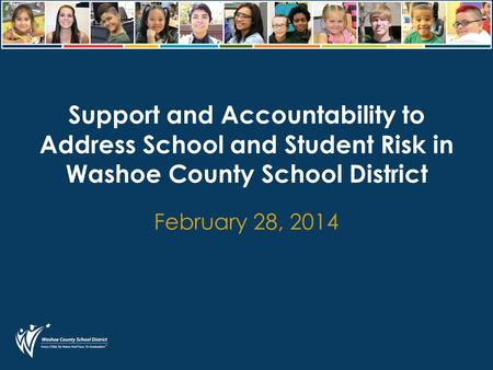 Support and Accountability to Address School and Student Risk in Washoe County School District February 28, 2014.
