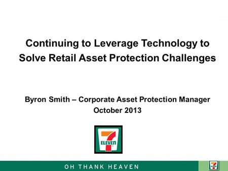Continuing to Leverage Technology to Solve Retail Asset Protection Challenges Byron Smith – Corporate Asset Protection Manager October 2013.
