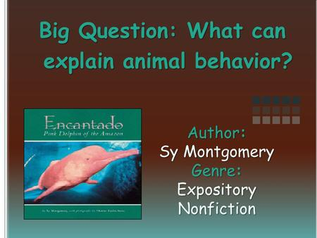 Author: Sy Montgomery Genre: Expository Nonfiction Big Question: What can explain animal behavior?