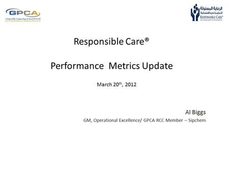 Responsible Care® Performance Metrics Update Al Biggs GM, Operational Excellence/ GPCA RCC Member – Sipchem March 20 th, 2012.