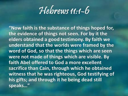 "Hebrews 11:1-6 ""Now faith is the substance of things hoped for, the evidence of things not seen. For by it the elders obtained a good testimony. By faith."