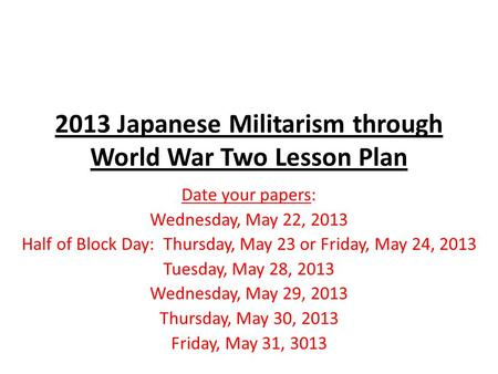 2013 Japanese Militarism through World War Two Lesson Plan Date your papers: Wednesday, May 22, 2013 Half of Block Day: Thursday, May 23 or Friday, May.