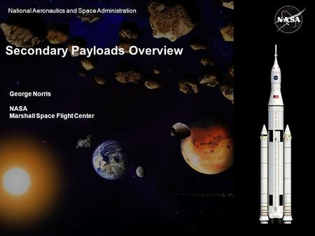 National Aeronautics and Space Administration Secondary Payloads Overview George Norris NASA Marshall Space Flight Center.