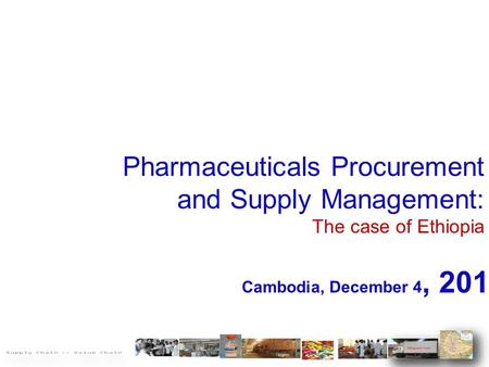 Pharmaceuticals Procurement and Supply Management: The case of Ethiopia Cambodia, December 4, 2014 1.